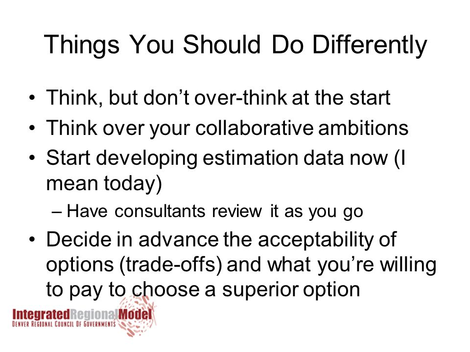 Things You Should Do Differently Think, but don't over-think at the start Think over your collaborative ambitions Start developing estimation data now (I mean today) –Have consultants review it as you go Decide in advance the acceptability of options (trade-offs) and what you're willing to pay to choose a superior option