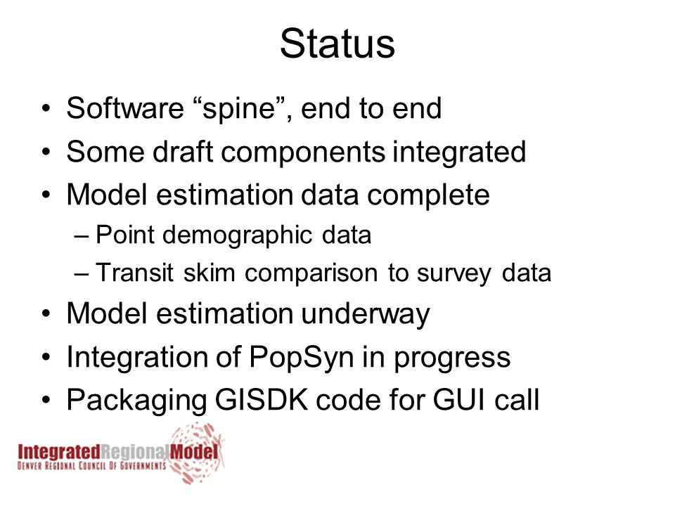 Status Software spine , end to end Some draft components integrated Model estimation data complete –Point demographic data –Transit skim comparison to survey data Model estimation underway Integration of PopSyn in progress Packaging GISDK code for GUI call