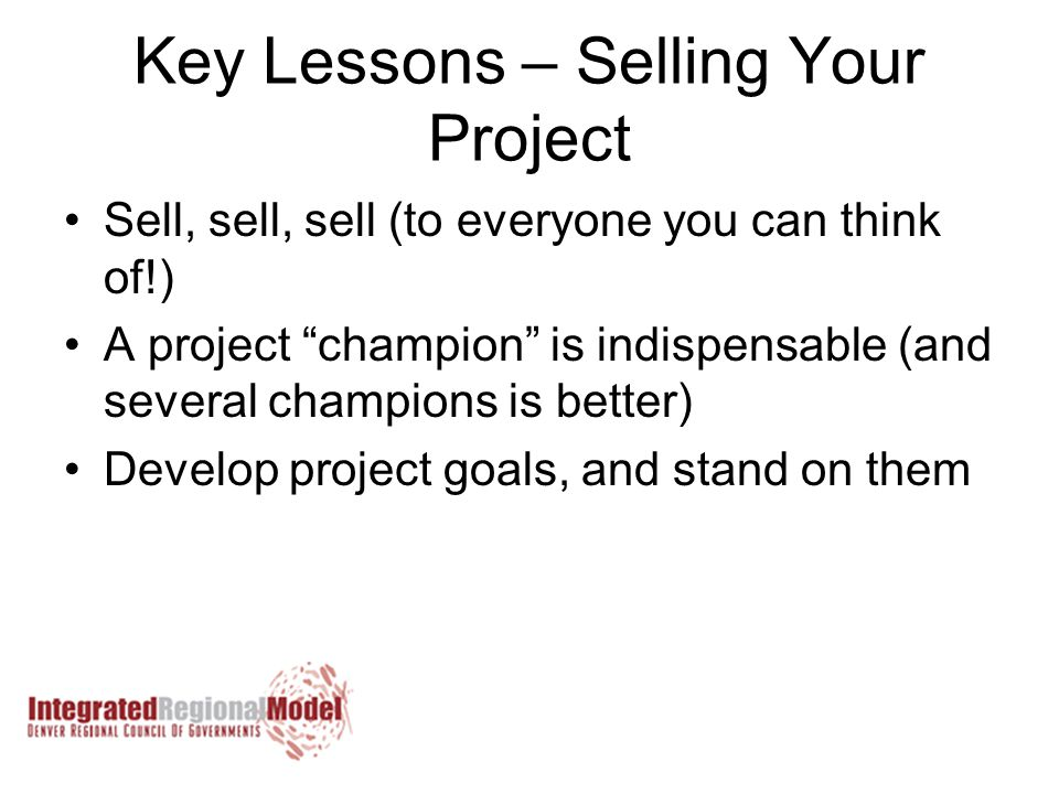 Key Lessons – Selling Your Project Sell, sell, sell (to everyone you can think of!) A project champion is indispensable (and several champions is better) Develop project goals, and stand on them