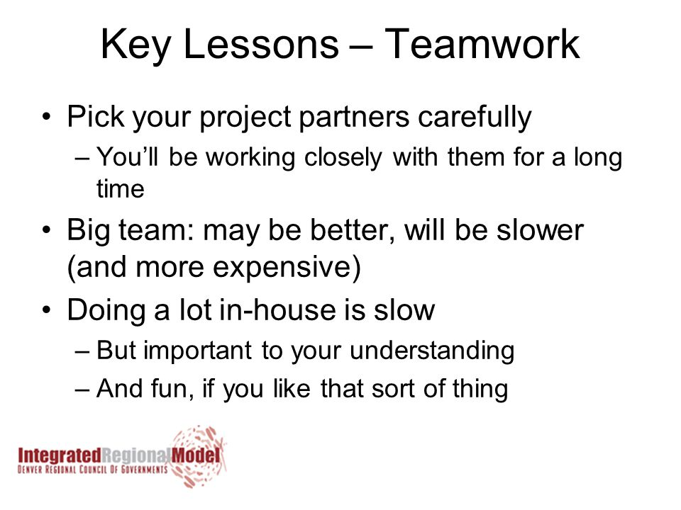 Key Lessons – Teamwork Pick your project partners carefully –You'll be working closely with them for a long time Big team: may be better, will be slower (and more expensive) Doing a lot in-house is slow –But important to your understanding –And fun, if you like that sort of thing