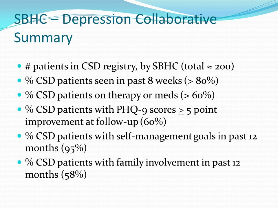 SBHC – Depression Collaborative Summary # patients in CSD registry, by SBHC (total ≈ 200) % CSD patients seen in past 8 weeks (> 80%) % CSD patients on therapy or meds (> 60%) % CSD patients with PHQ-9 scores > 5 point improvement at follow-up (60%) % CSD patients with self-management goals in past 12 months (95%) % CSD patients with family involvement in past 12 months (58%)