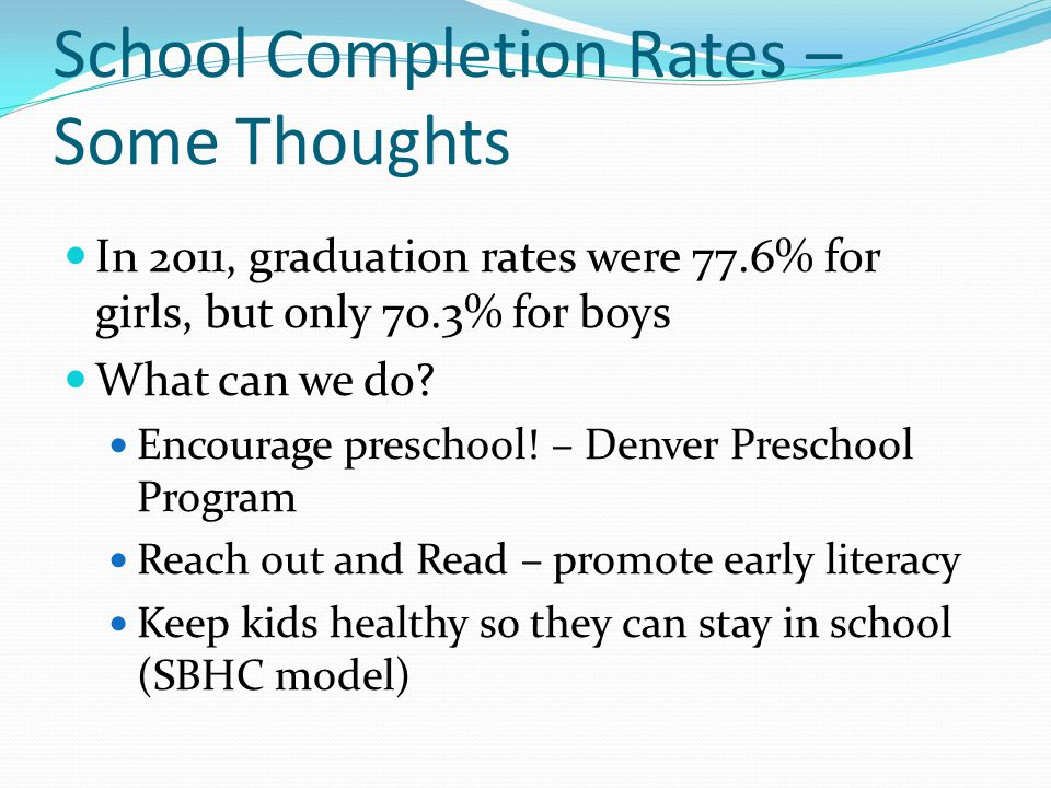 School Completion Rates – Some Thoughts In 2011, graduation rates were 77.6% for girls, but only 70.3% for boys What can we do.