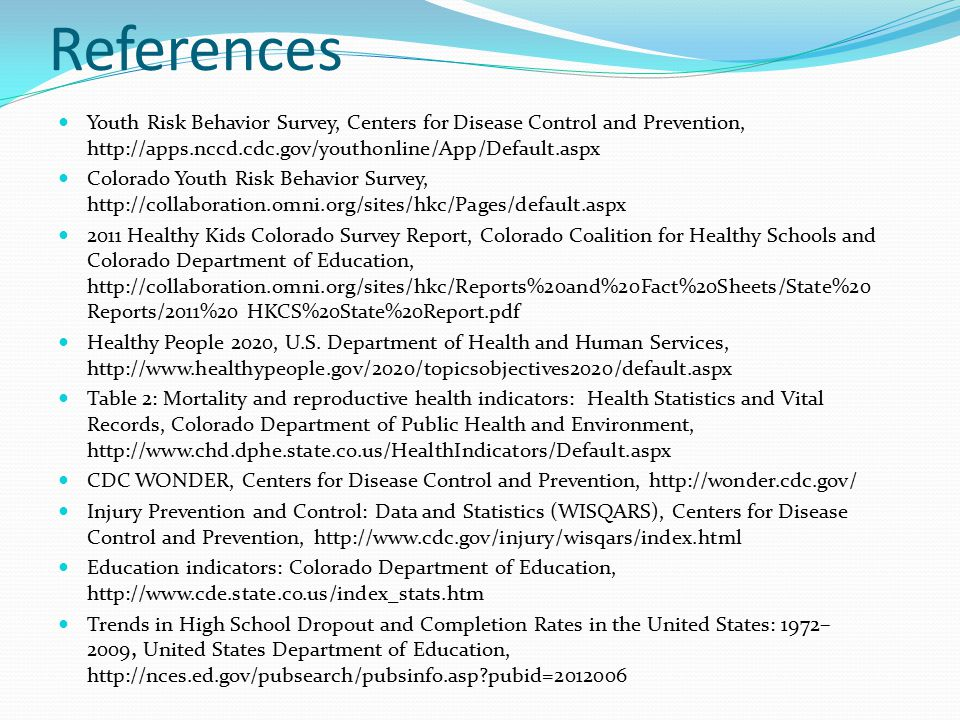 References Youth Risk Behavior Survey, Centers for Disease Control and Prevention, http://apps.nccd.cdc.gov/youthonline/App/Default.aspx Colorado Youth Risk Behavior Survey, http://collaboration.omni.org/sites/hkc/Pages/default.aspx 2011 Healthy Kids Colorado Survey Report, Colorado Coalition for Healthy Schools and Colorado Department of Education, http://collaboration.omni.org/sites/hkc/Reports%20and%20Fact%20Sheets/State%20 Reports/2011%20 HKCS%20State%20Report.pdf Healthy People 2020, U.S.