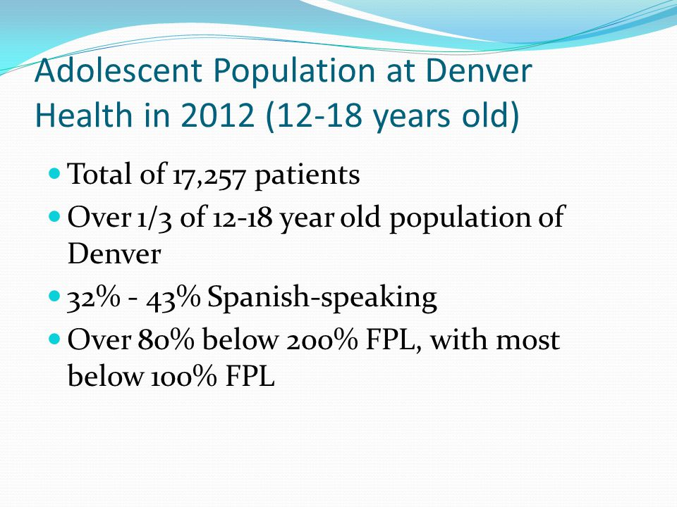 Adolescent Population at Denver Health in 2012 (12-18 years old) Total of 17,257 patients Over 1/3 of 12-18 year old population of Denver 32% - 43% Spanish-speaking Over 80% below 200% FPL, with most below 100% FPL