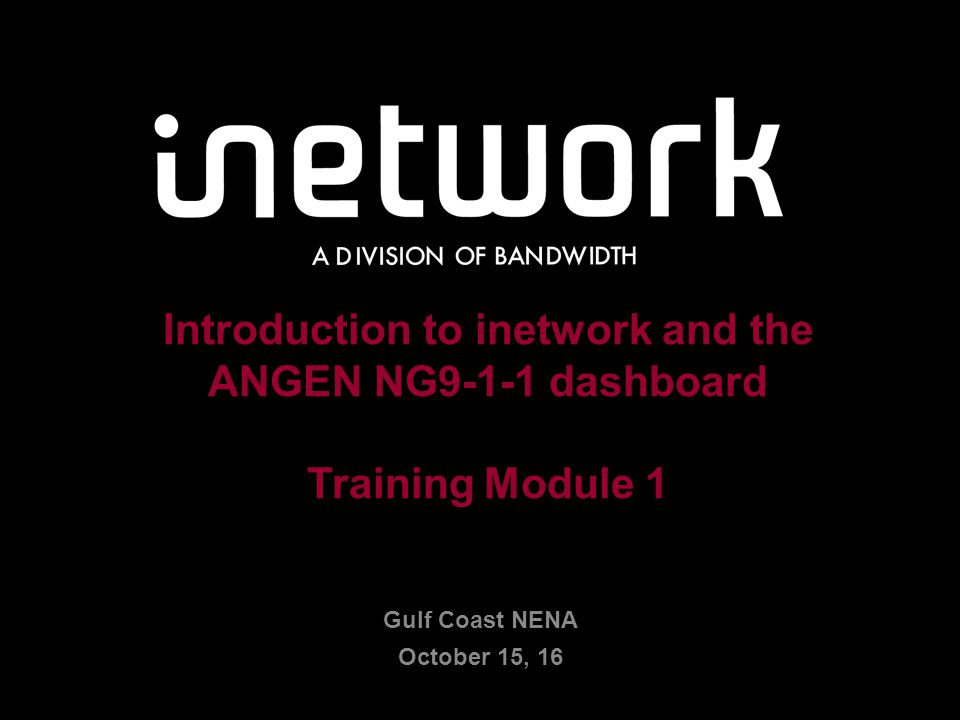 Confidential1 1 Introduction to inetwork and the ANGEN NG9-1-1 dashboard Training Module 1 Gulf Coast NENA October 15, 16