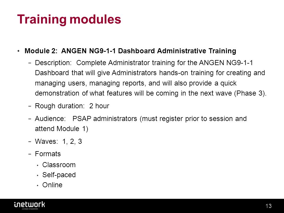 Confidential13Confidential13 Training modules Module 2: ANGEN NG9-1-1 Dashboard Administrative Training − Description: Complete Administrator training for the ANGEN NG9-1-1 Dashboard that will give Administrators hands-on training for creating and managing users, managing reports, and will also provide a quick demonstration of what features will be coming in the next wave (Phase 3).
