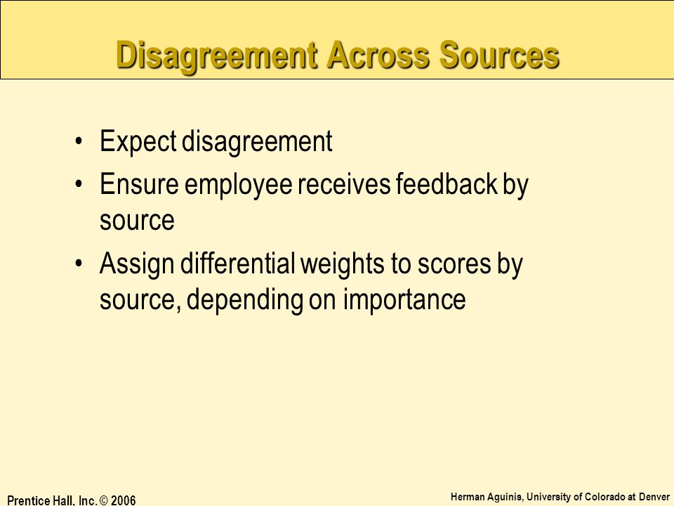 Herman Aguinis, University of Colorado at Denver Prentice Hall, Inc. © 2006 Disagreement Across Sources Expect disagreement Ensure employee receives f