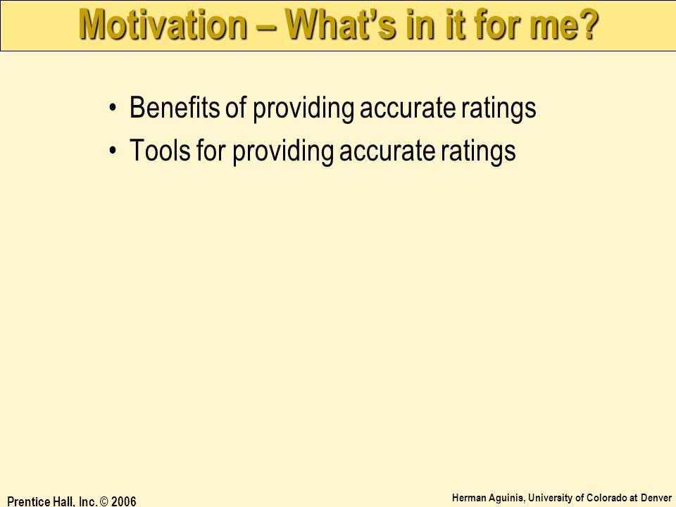 Herman Aguinis, University of Colorado at Denver Prentice Hall, Inc. © 2006 Motivation – What's in it for me? Benefits of providing accurate ratings T