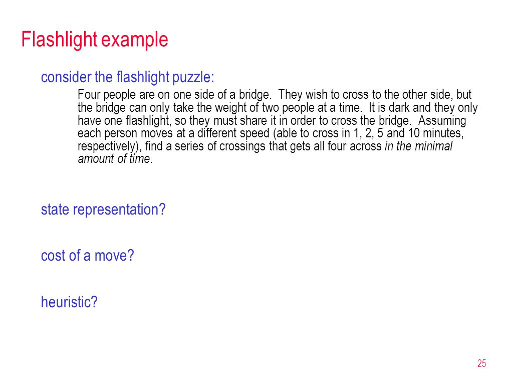 25 Flashlight example consider the flashlight puzzle: Four people are on one side of a bridge. They wish to cross to the other side, but the bridge ca