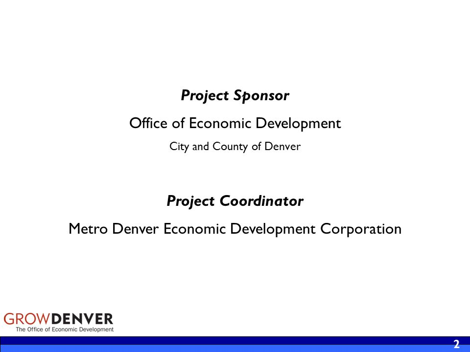 Project Sponsor Office of Economic Development City and County of Denver Project Coordinator Metro Denver Economic Development Corporation 2