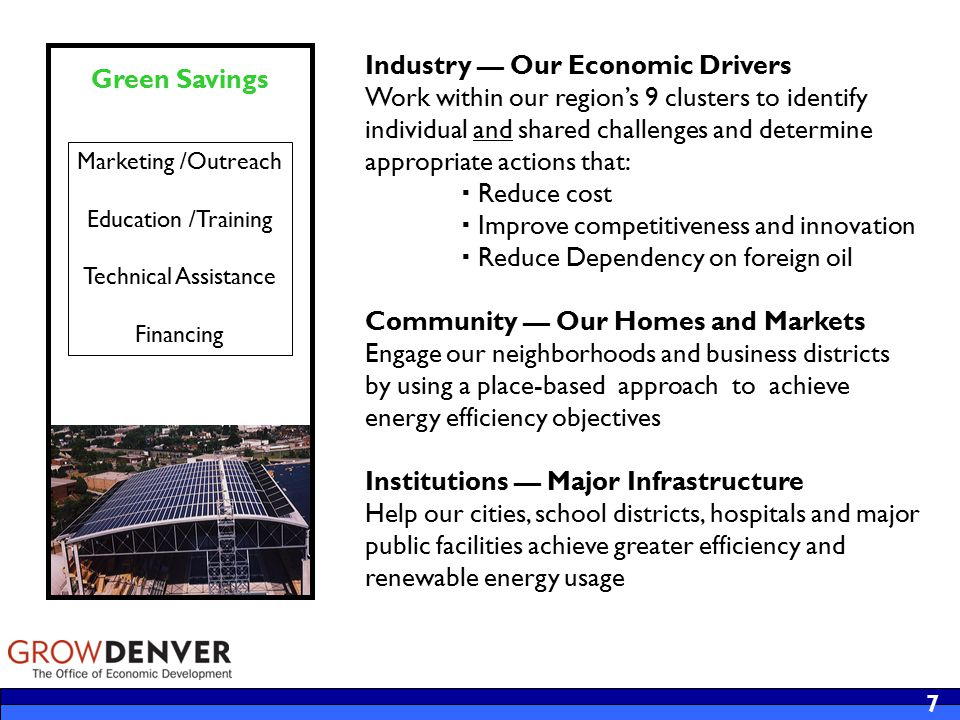 8 Green Opportunities Clean Tech Cluster Capitalize on metro Denver's strong position as a center for the emerging clean tech industry Size Today: Renewable energy companies; 1000+ firms related to clean tech Employment: 13,940 jobs, 6th largest nationally Diversity and Depth: Broad and diverse industry sector: wind and solar to advanced materials and storage and sequestration Research Infrastructure Assets: Leveraging NREL, university collaborations and 28,000 employee regional energy cluster Greening of Regional Cluster Supply Chains  Aerospace  Aviation  Bioscience  Energy  Financial Services  Information Technology  Beverage Production  Broadcast & Telecom Financing Innovation Support innovations that bring technologies to market, optimize business operations and create workforce opportunities Research & Development Tech Transfer Commercialization Venture Capital Traditional financing