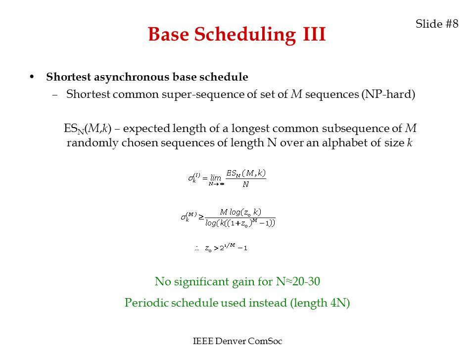 Base Scheduling III Shortest asynchronous base schedule –Shortest common super-sequence of set of M sequences (NP-hard) ES N ( M, k ) – expected length of a longest common subsequence of M randomly chosen sequences of length N over an alphabet of size k No significant gain for N≈20-30 Periodic schedule used instead (length 4N) IEEE Denver ComSoc Slide #8