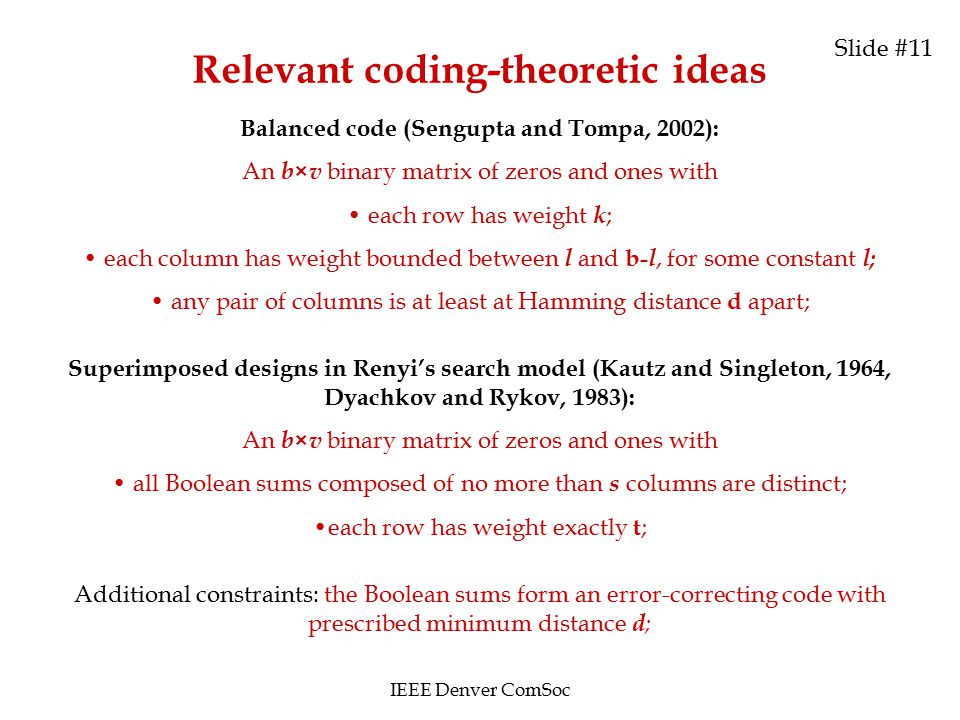 Relevant coding-theoretic ideas Balanced code (Sengupta and Tompa, 2002): An b × v binary matrix of zeros and ones with each row has weight k ; each column has weight bounded between l and b- l, for some constant l; any pair of columns is at least at Hamming distance d apart; Superimposed designs in Renyi's search model (Kautz and Singleton, 1964, Dyachkov and Rykov, 1983): An b × v binary matrix of zeros and ones with all Boolean sums composed of no more than s columns are distinct; each row has weight exactly t ; Additional constraints: the Boolean sums form an error-correcting code with prescribed minimum distance d ; IEEE Denver ComSoc Slide #11