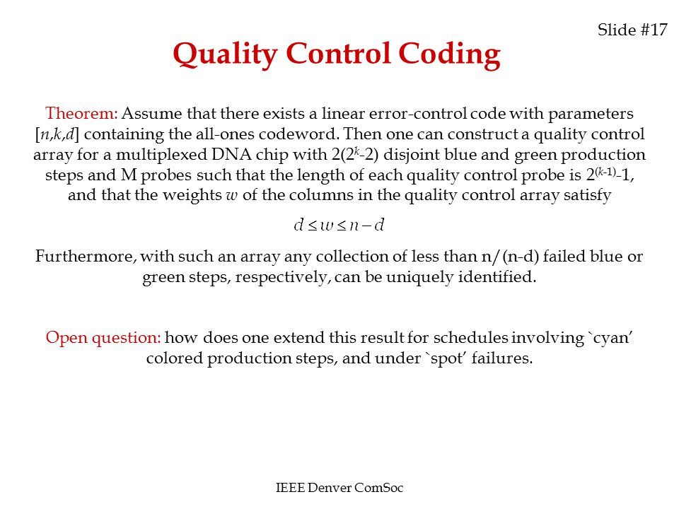 Quality Control Coding Slide #17 IEEE Denver ComSoc Theorem: Assume that there exists a linear error-control code with parameters [ n, k, d ] containing the all-ones codeword.