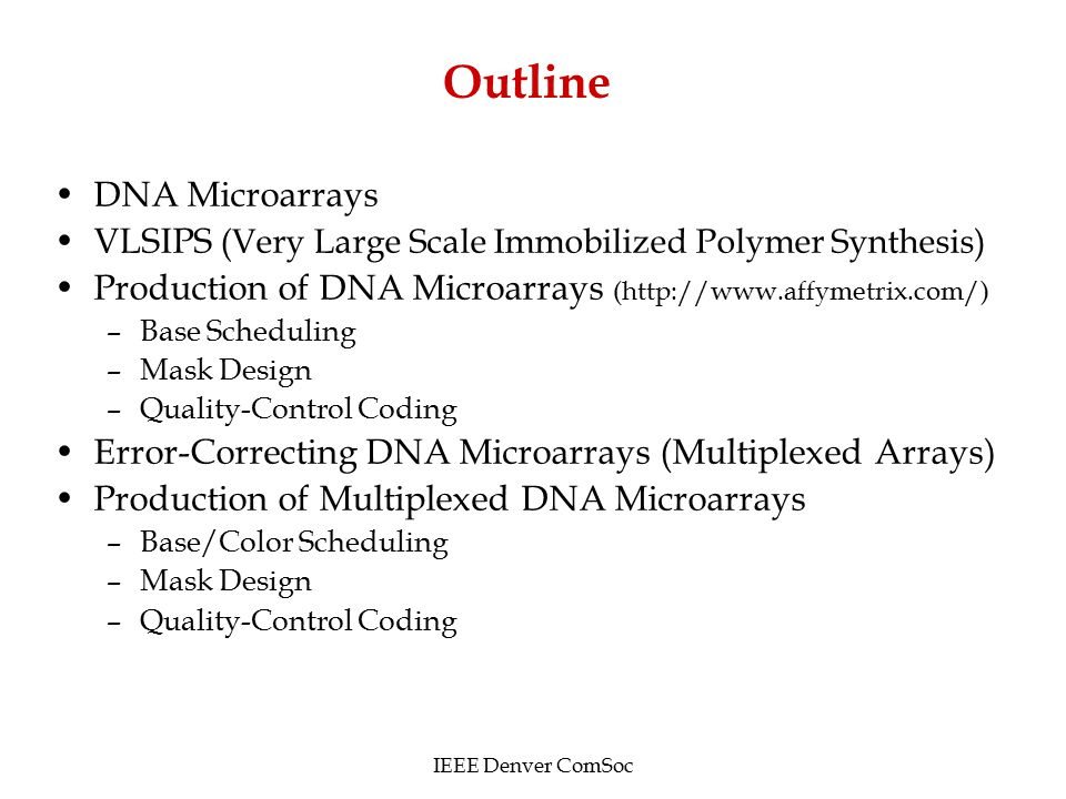 Outline DNA Microarrays VLSIPS (Very Large Scale Immobilized Polymer Synthesis) Production of DNA Microarrays (http://www.affymetrix.com/) –Base Scheduling –Mask Design –Quality-Control Coding Error-Correcting DNA Microarrays (Multiplexed Arrays) Production of Multiplexed DNA Microarrays –Base/Color Scheduling –Mask Design –Quality-Control Coding IEEE Denver ComSoc
