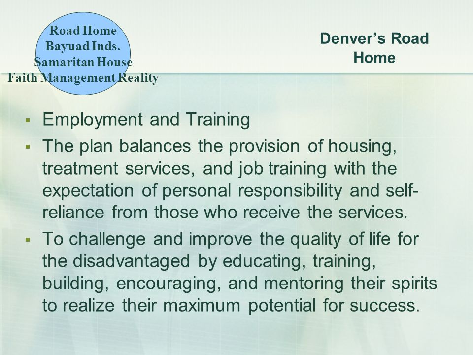 Denver's Road Home  Employment and Training  The plan balances the provision of housing, treatment services, and job training with the expectation of personal responsibility and self- reliance from those who receive the services.