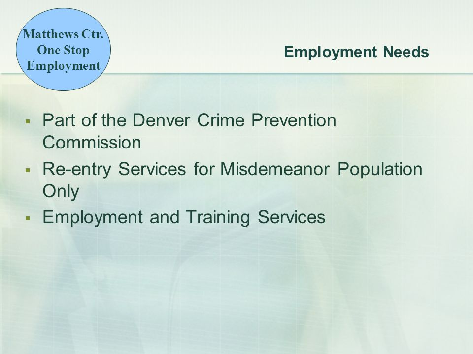 Employment Needs  Part of the Denver Crime Prevention Commission  Re-entry Services for Misdemeanor Population Only  Employment and Training Services Matthews Ctr.