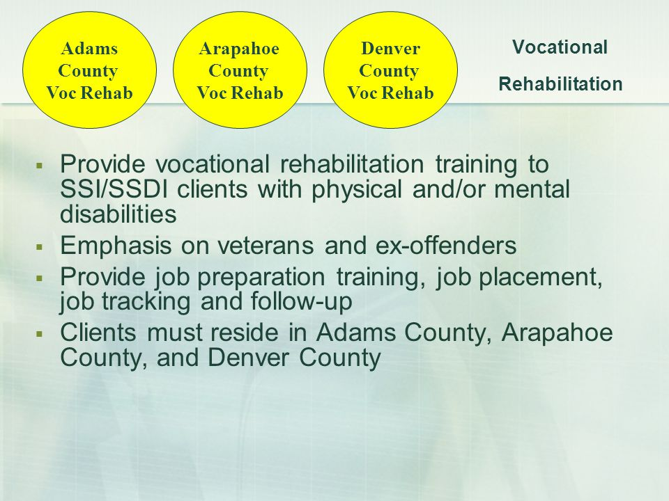 Vocational Rehabilitation  Provide vocational rehabilitation training to SSI/SSDI clients with physical and/or mental disabilities  Emphasis on veterans and ex-offenders  Provide job preparation training, job placement, job tracking and follow-up  Clients must reside in Adams County, Arapahoe County, and Denver County Adams County Voc Rehab Arapahoe County Voc Rehab Denver County Voc Rehab