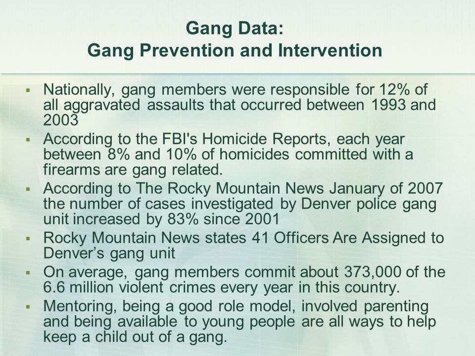 Gang Data: Gang Prevention and Intervention  Nationally, gang members were responsible for 12% of all aggravated assaults that occurred between 1993 and 2003  According to the FBI s Homicide Reports, each year between 8% and 10% of homicides committed with a firearms are gang related.