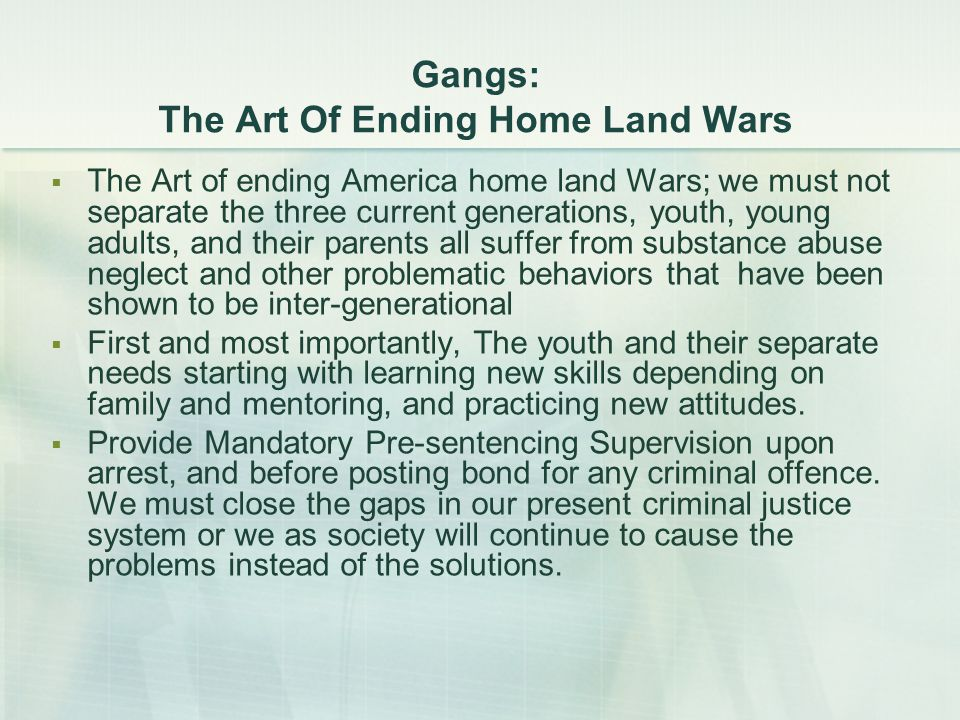 Gangs: The Art Of Ending Home Land Wars  The Art of ending America home land Wars; we must not separate the three current generations, youth, young adults, and their parents all suffer from substance abuse neglect and other problematic behaviors that have been shown to be inter-generational  First and most importantly, The youth and their separate needs starting with learning new skills depending on family and mentoring, and practicing new attitudes.
