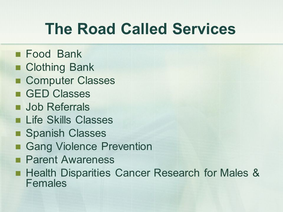 The Road Called Services Food Bank Clothing Bank Computer Classes GED Classes Job Referrals Life Skills Classes Spanish Classes Gang Violence Prevention Parent Awareness Health Disparities Cancer Research for Males & Females