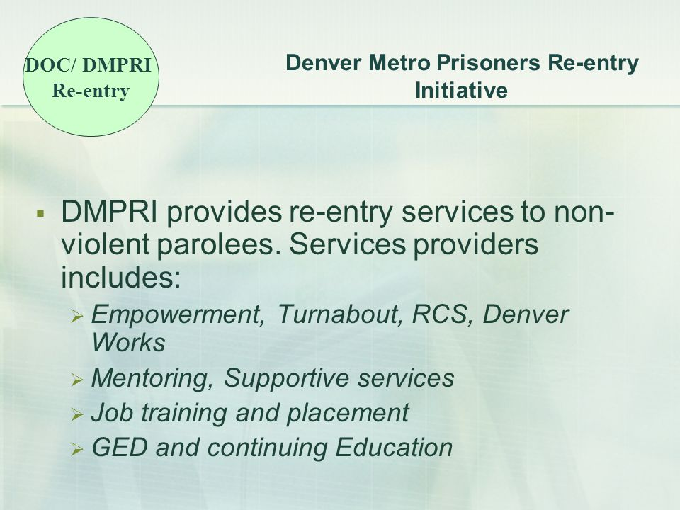 Denver Metro Prisoners Re-entry Initiative  DMPRI provides re-entry services to non- violent parolees.