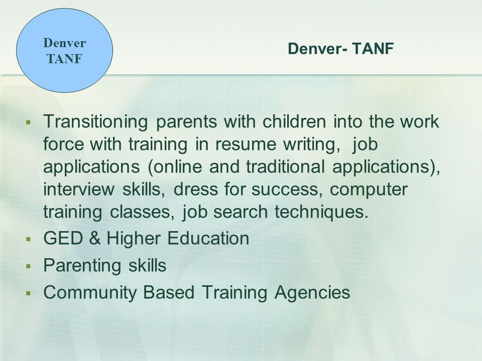 Denver- TANF  Transitioning parents with children into the work force with training in resume writing, job applications (online and traditional applications), interview skills, dress for success, computer training classes, job search techniques.