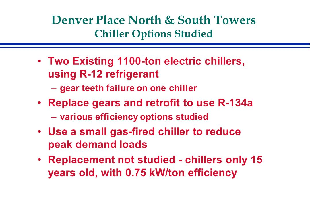 Denver Place North & South Towers Chiller Options Studied Two Existing 1100-ton electric chillers, using R-12 refrigerant –gear teeth failure on one chiller Replace gears and retrofit to use R-134a –various efficiency options studied Use a small gas-fired chiller to reduce peak demand loads Replacement not studied - chillers only 15 years old, with 0.75 kW/ton efficiency