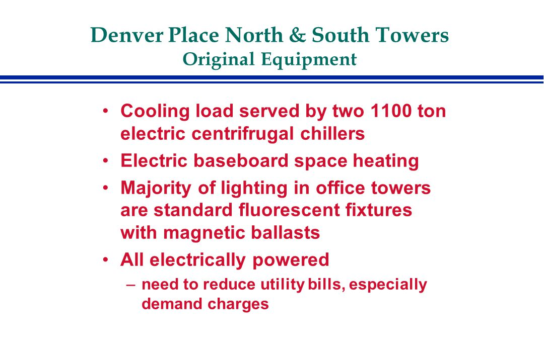 Denver Place North & South Towers Original Equipment Cooling load served by two 1100 ton electric centrifrugal chillers Electric baseboard space heating Majority of lighting in office towers are standard fluorescent fixtures with magnetic ballasts All electrically powered –need to reduce utility bills, especially demand charges