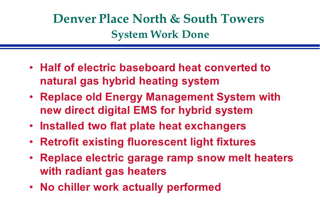 Denver Place North & South Towers System Work Done Half of electric baseboard heat converted to natural gas hybrid heating system Replace old Energy Management System with new direct digital EMS for hybrid system Installed two flat plate heat exchangers Retrofit existing fluorescent light fixtures Replace electric garage ramp snow melt heaters with radiant gas heaters No chiller work actually performed