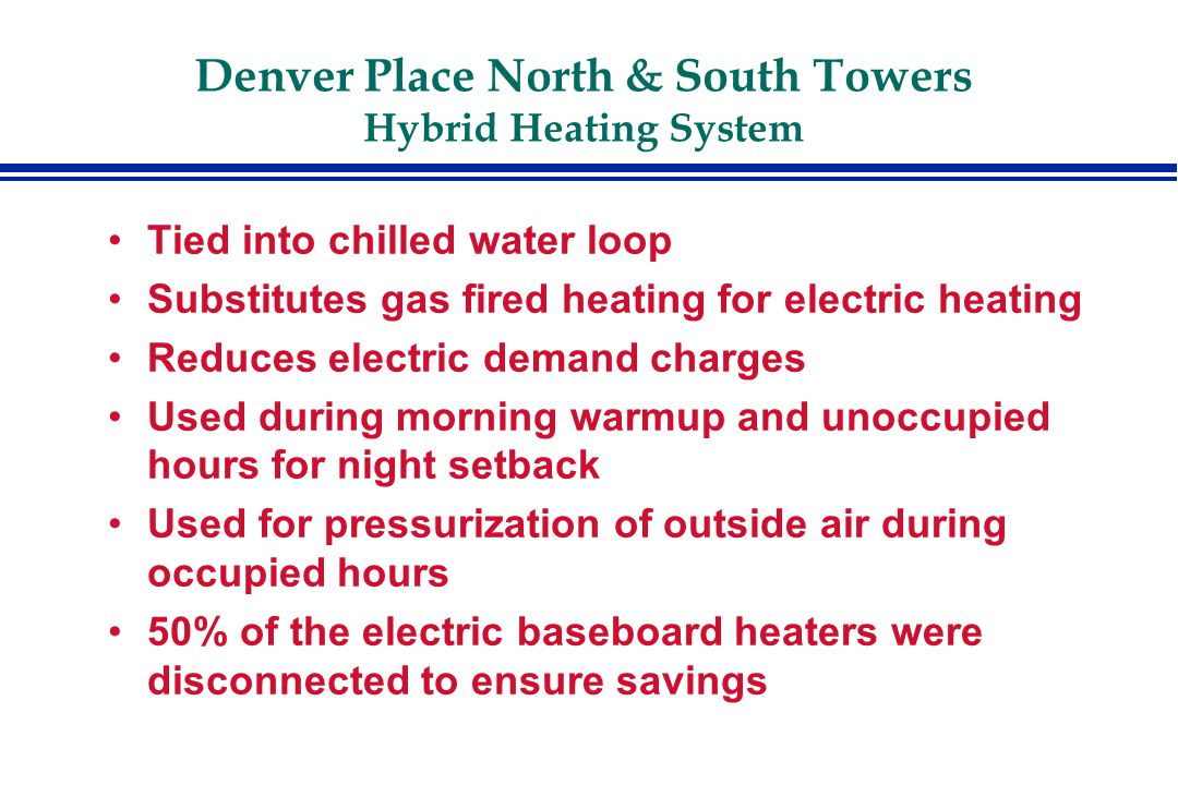 Denver Place North & South Towers Hybrid Heating System Tied into chilled water loop Substitutes gas fired heating for electric heating Reduces electric demand charges Used during morning warmup and unoccupied hours for night setback Used for pressurization of outside air during occupied hours 50% of the electric baseboard heaters were disconnected to ensure savings