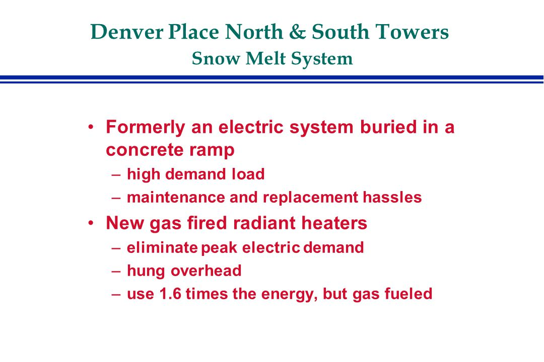 Denver Place North & South Towers Snow Melt System Formerly an electric system buried in a concrete ramp –high demand load –maintenance and replacement hassles New gas fired radiant heaters –eliminate peak electric demand –hung overhead –use 1.6 times the energy, but gas fueled