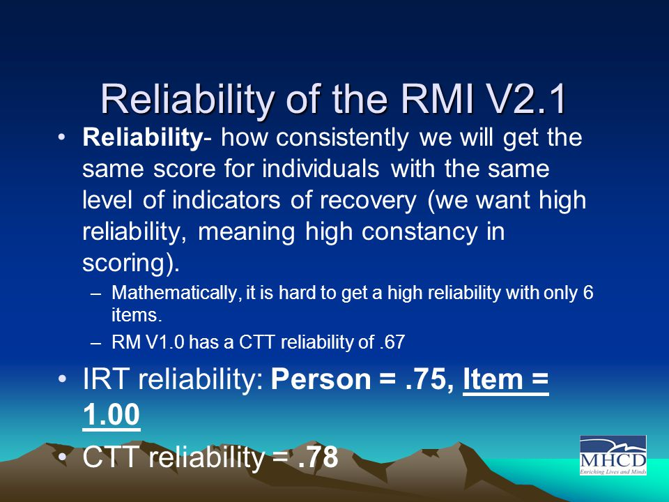 Reliability of the RMI V2.1 Reliability- how consistently we will get the same score for individuals with the same level of indicators of recovery (we want high reliability, meaning high constancy in scoring).