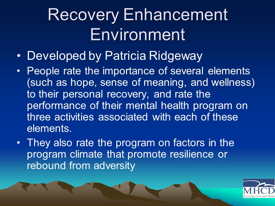 Recovery Enhancement Environment Developed by Patricia Ridgeway People rate the importance of several elements (such as hope, sense of meaning, and wellness) to their personal recovery, and rate the performance of their mental health program on three activities associated with each of these elements.