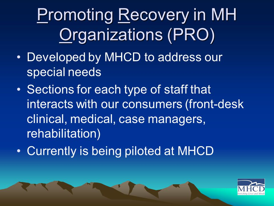 Promoting Recovery in MH Organizations (PRO) Developed by MHCD to address our special needs Sections for each type of staff that interacts with our consumers (front-desk clinical, medical, case managers, rehabilitation) Currently is being piloted at MHCD