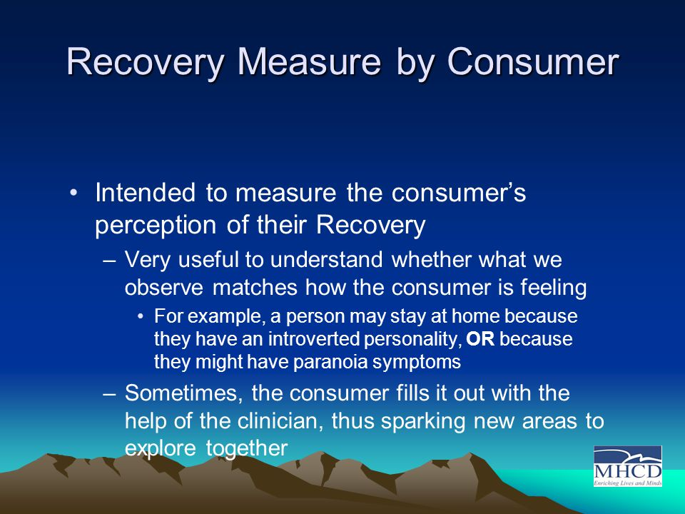 Recovery Measure by Consumer Intended to measure the consumer's perception of their Recovery –Very useful to understand whether what we observe matches how the consumer is feeling For example, a person may stay at home because they have an introverted personality, OR because they might have paranoia symptoms –Sometimes, the consumer fills it out with the help of the clinician, thus sparking new areas to explore together