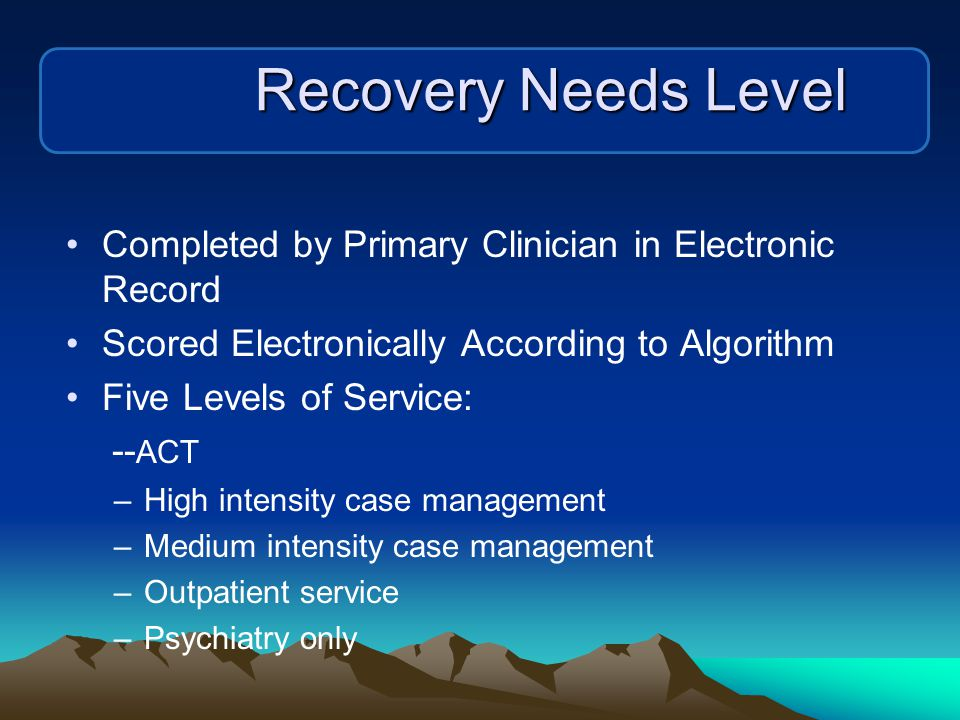 Recovery Needs Level Completed by Primary Clinician in Electronic Record Scored Electronically According to Algorithm Five Levels of Service: -- ACT –High intensity case management –Medium intensity case management –Outpatient service –Psychiatry only