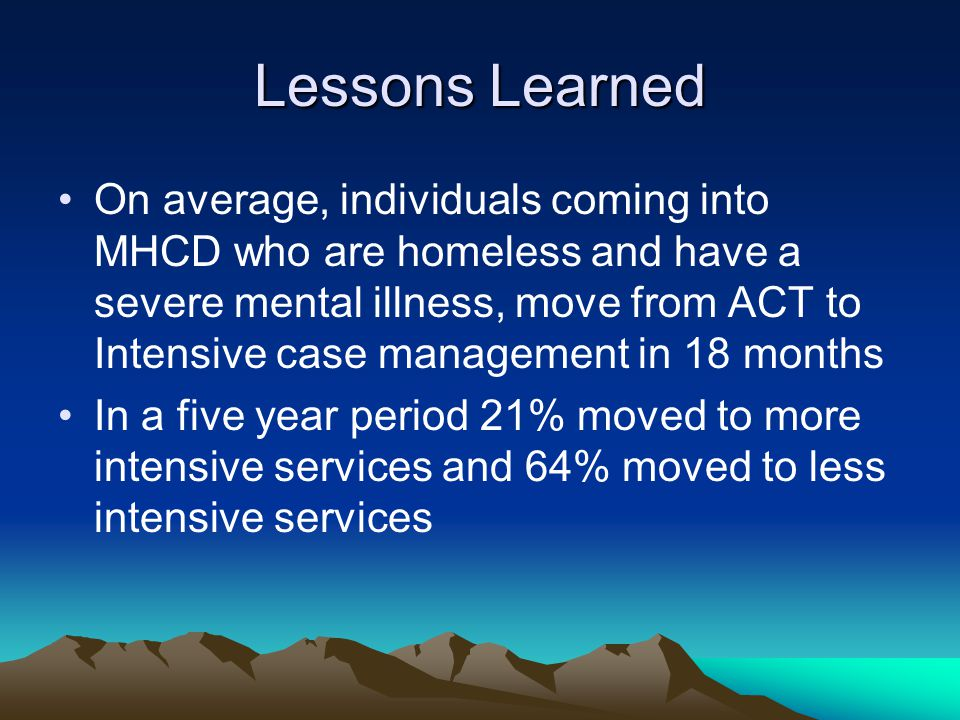 On average, individuals coming into MHCD who are homeless and have a severe mental illness, move from ACT to Intensive case management in 18 months In a five year period 21% moved to more intensive services and 64% moved to less intensive services