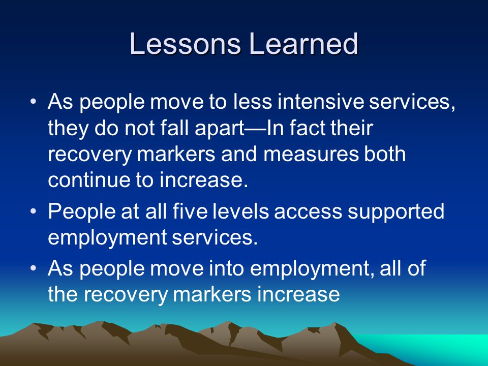 Lessons Learned As people move to less intensive services, they do not fall apart—In fact their recovery markers and measures both continue to increase.