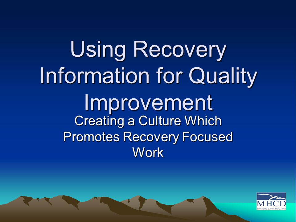 Using Recovery Information for Quality Improvement Creating a Culture Which Promotes Recovery Focused Work