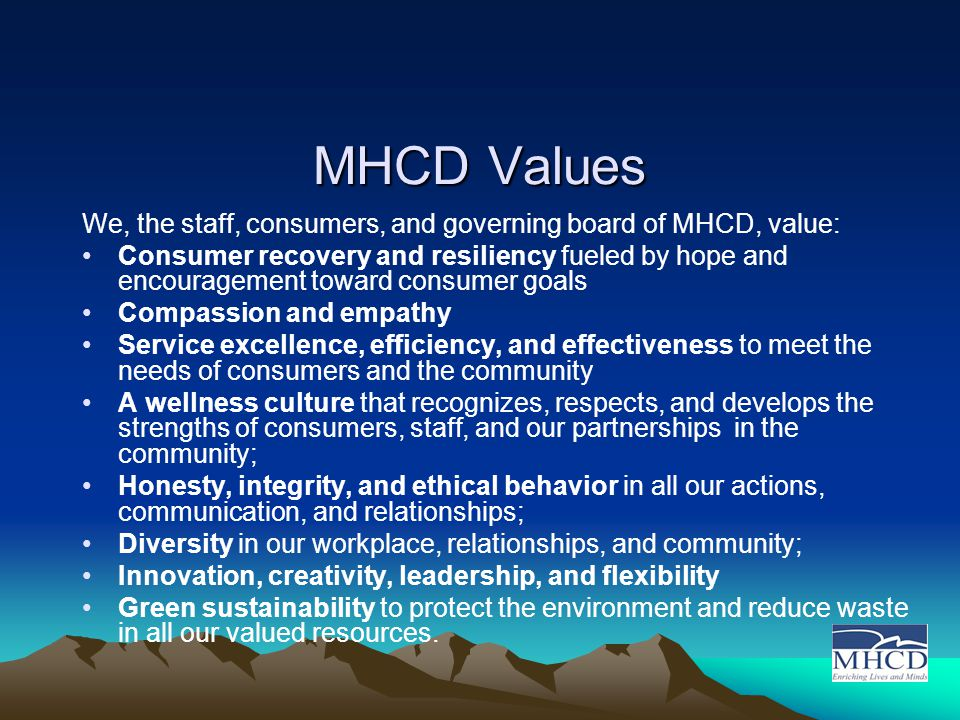 MHCD Values We, the staff, consumers, and governing board of MHCD, value: Consumer recovery and resiliency fueled by hope and encouragement toward consumer goals Compassion and empathy Service excellence, efficiency, and effectiveness to meet the needs of consumers and the community A wellness culture that recognizes, respects, and develops the strengths of consumers, staff, and our partnerships in the community; Honesty, integrity, and ethical behavior in all our actions, communication, and relationships; Diversity in our workplace, relationships, and community; Innovation, creativity, leadership, and flexibility Green sustainability to protect the environment and reduce waste in all our valued resources.