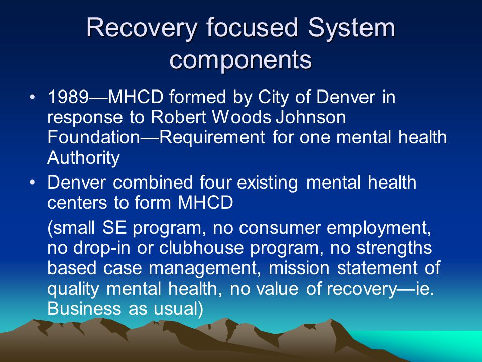 Recovery focused System components 1989—MHCD formed by City of Denver in response to Robert Woods Johnson Foundation—Requirement for one mental health Authority Denver combined four existing mental health centers to form MHCD (small SE program, no consumer employment, no drop-in or clubhouse program, no strengths based case management, mission statement of quality mental health, no value of recovery—ie.