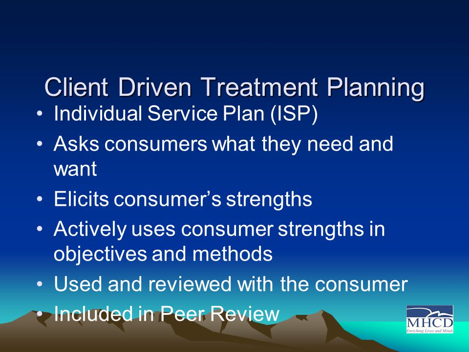 Client Driven Treatment Planning Individual Service Plan (ISP) Asks consumers what they need and want Elicits consumer's strengths Actively uses consumer strengths in objectives and methods Used and reviewed with the consumer Included in Peer Review