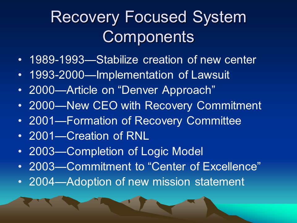 Recovery Focused System Components 1989-1993—Stabilize creation of new center 1993-2000—Implementation of Lawsuit 2000—Article on Denver Approach 2000—New CEO with Recovery Commitment 2001—Formation of Recovery Committee 2001—Creation of RNL 2003—Completion of Logic Model 2003—Commitment to Center of Excellence 2004—Adoption of new mission statement