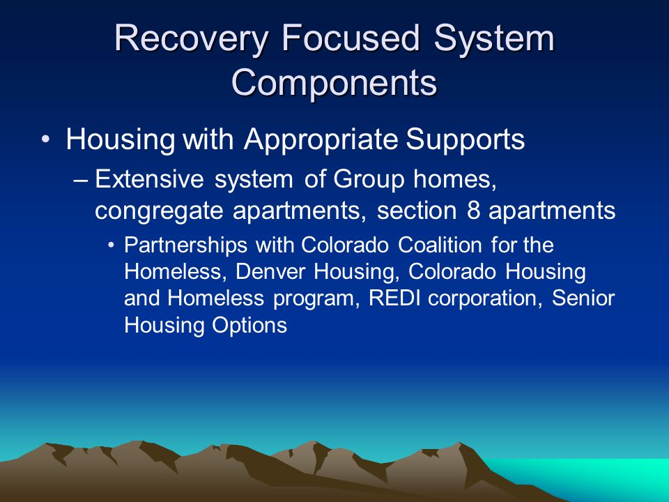 Recovery Focused System Components Housing with Appropriate Supports –Extensive system of Group homes, congregate apartments, section 8 apartments Partnerships with Colorado Coalition for the Homeless, Denver Housing, Colorado Housing and Homeless program, REDI corporation, Senior Housing Options