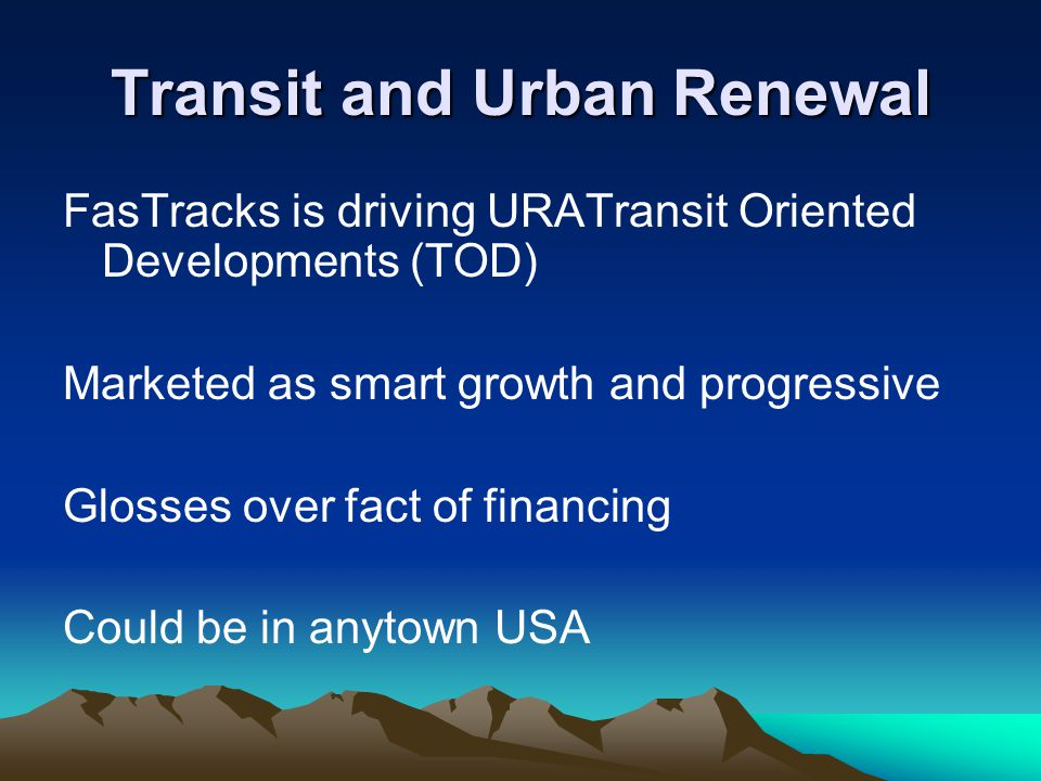 Transit and Urban Renewal FasTracks is driving URATransit Oriented Developments (TOD) Marketed as smart growth and progressive Glosses over fact of financing Could be in anytown USA