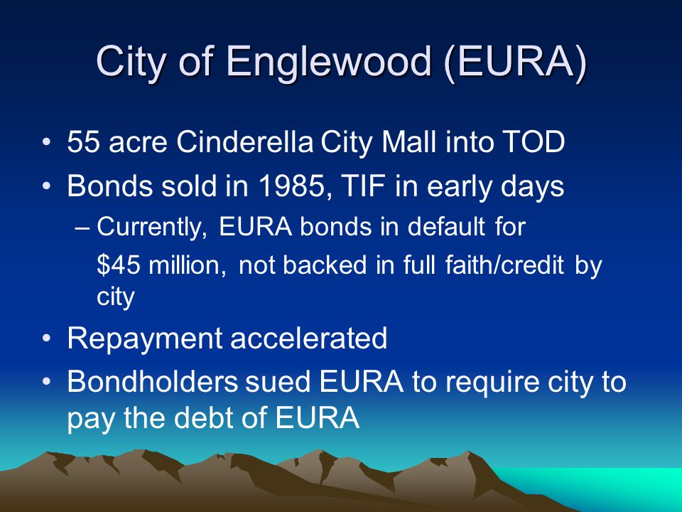 City of Englewood (EURA) 55 acre Cinderella City Mall into TOD Bonds sold in 1985, TIF in early days –Currently, EURA bonds in default for $45 million, not backed in full faith/credit by city Repayment accelerated Bondholders sued EURA to require city to pay the debt of EURA