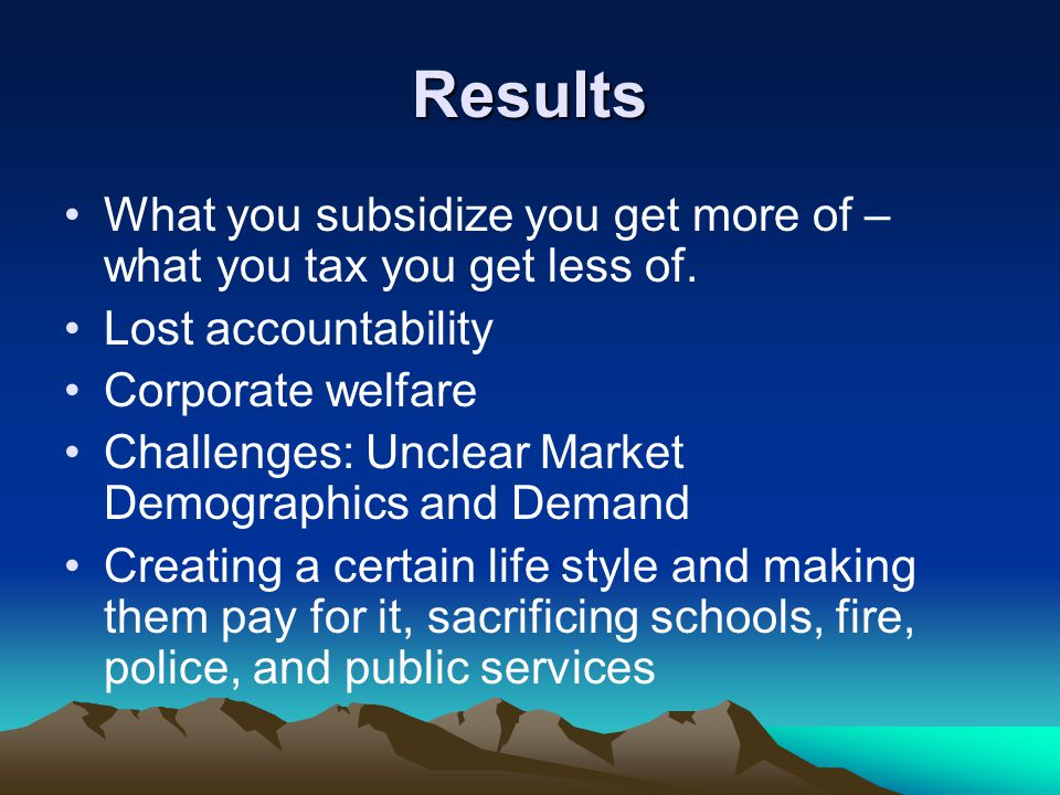 Results What you subsidize you get more of – what you tax you get less of.