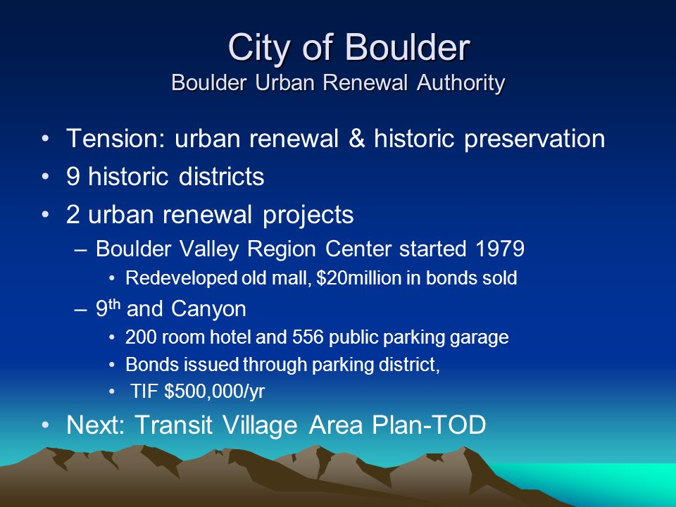 City of Boulder Boulder Urban Renewal Authority City of Boulder Boulder Urban Renewal Authority Tension: urban renewal & historic preservation 9 historic districts 2 urban renewal projects –Boulder Valley Region Center started 1979 Redeveloped old mall, $20million in bonds sold –9 th and Canyon 200 room hotel and 556 public parking garage Bonds issued through parking district, TIF $500,000/yr Next: Transit Village Area Plan-TOD