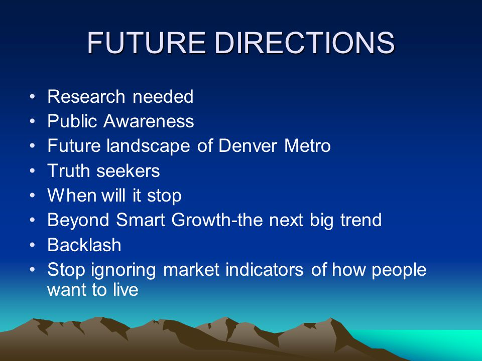 FUTURE DIRECTIONS Research needed Public Awareness Future landscape of Denver Metro Truth seekers When will it stop Beyond Smart Growth-the next big trend Backlash Stop ignoring market indicators of how people want to live